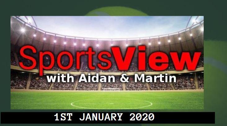 SPORTSVIEW WITH AIDAN & MARTIN – 1st JAN 2020